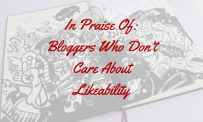 In Praise of Bloggers Who Don't Care About Likeability.